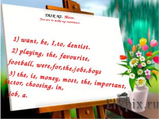 TASK N2. Mess. You are to make up sentences. 1) want, be, I,to, dentist. 2)