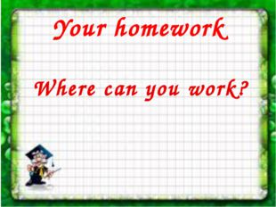 Your homework Where can you work?