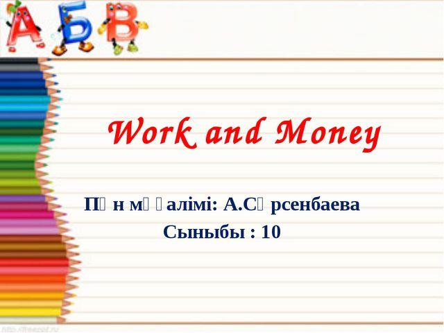 Пән мұғалімі: А.Сәрсенбаева Сыныбы : 10 Work and Money