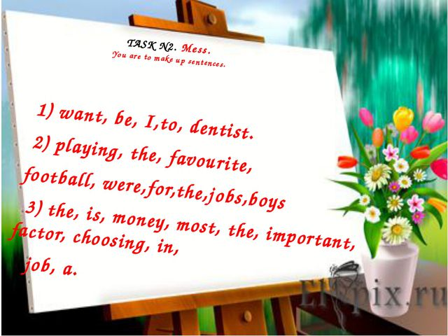 TASK N2. Mess. You are to make up sentences. 1) want, be, I,to, dentist. 2)...