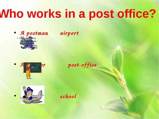 A postman		airport A teacher			post-office A pilot			school Who works in a po...