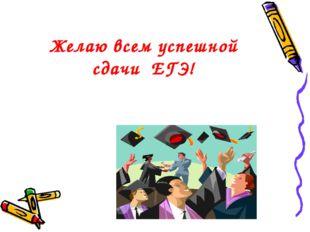 Желаю всем успешной сдачи ЕГЭ!