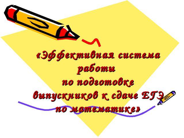 «Эффективная система работы по подготовке выпускников к сдаче ЕГЭ по математи...