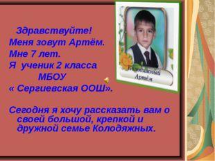 Здравствуйте! Меня зовут Артём. Мне 7 лет. Я ученик 2 класса МБОУ « Сергиевс