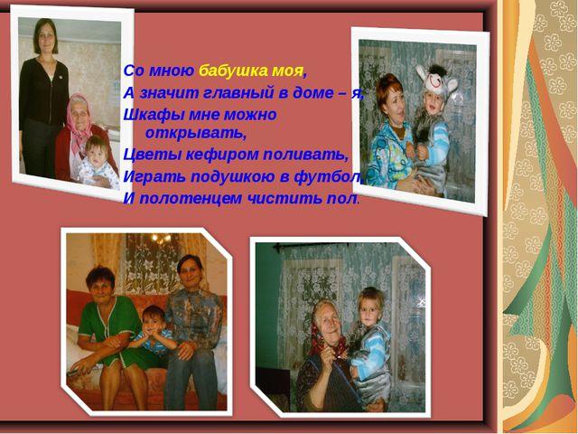Со мною бабушка моя, А значит главный в доме – я, Шкафы мне можно открывать,...