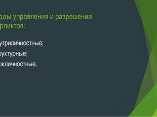 Методы управления и разрешения конфликтов: внутриличностные; структурные; меж