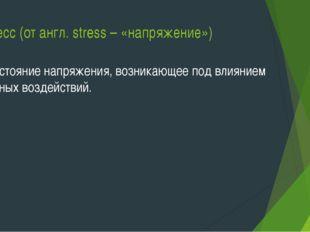Стресс (от англ. stress – «напряжение») – состояние напряжения, возникающее