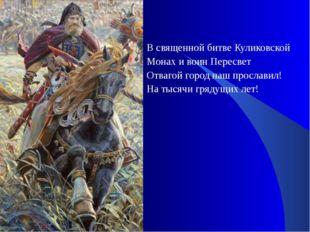В священной битве Куликовской Монах и воин Пересвет Отвагой город наш прослав