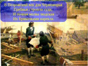 В Петровский век для Черноморья Гребные строили суда, И точная молва людская