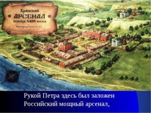 Рукой Петра здесь был заложен Российский мощный арсенал,
