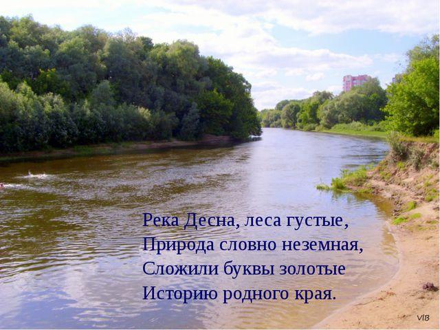 Река Десна, леса густые, Природа словно неземная, Сложили буквы золотые Истор...