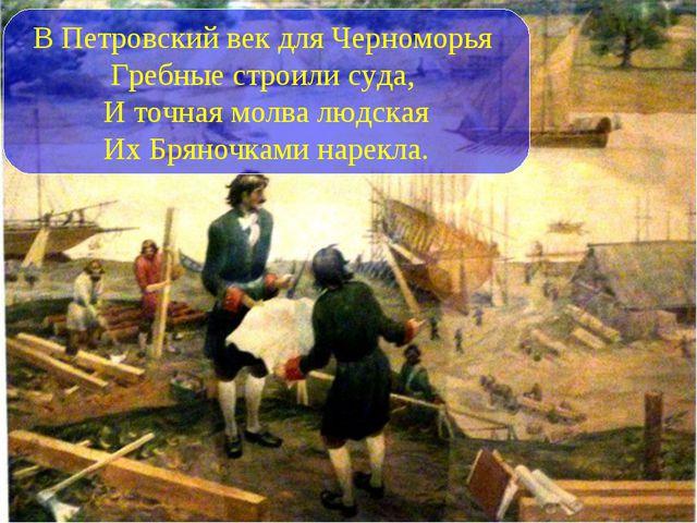 В Петровский век для Черноморья Гребные строили суда, И точная молва людская...