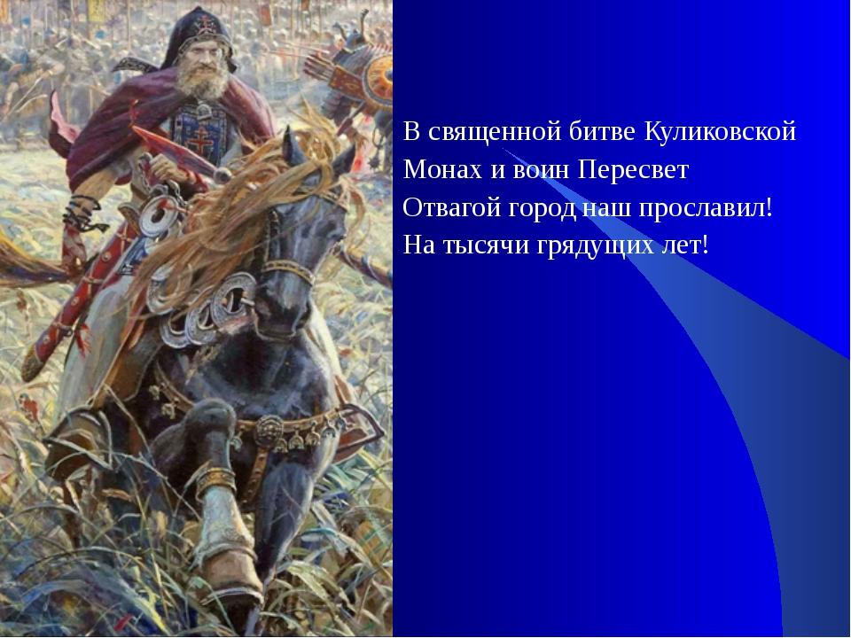 В священной битве Куликовской Монах и воин Пересвет Отвагой город наш прослав...