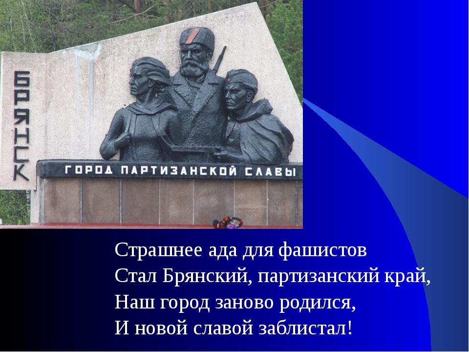 Страшнее ада для фашистов Стал Брянский, партизанский край, Наш город заново...