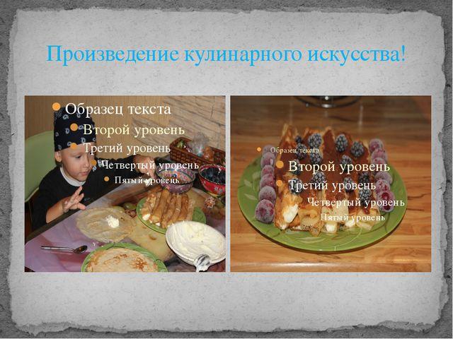 Произведение кулинарного искусства!