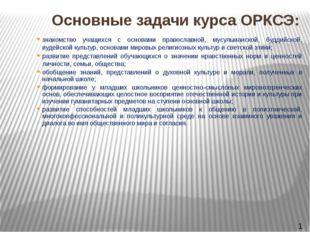 Основные задачи курса ОРКСЭ: знакомство учащихся с основами православной, мус