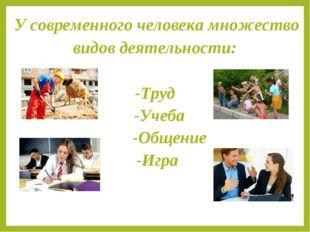 У современного человека множество видов деятельности: -Tруд -Учеба -Общение