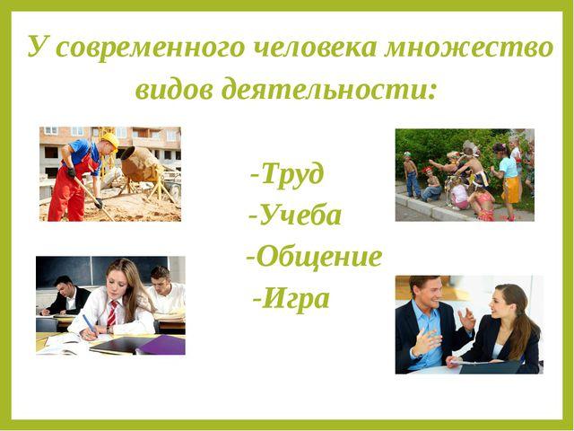 У современного человека множество видов деятельности: -Tруд -Учеба -Общение...
