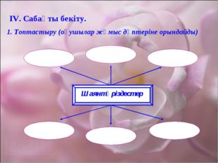 ІV. Сабақты бекіту. 1. Топтастыру (оқушылар жұмыс дәптеріне орындайды) Шаянтә
