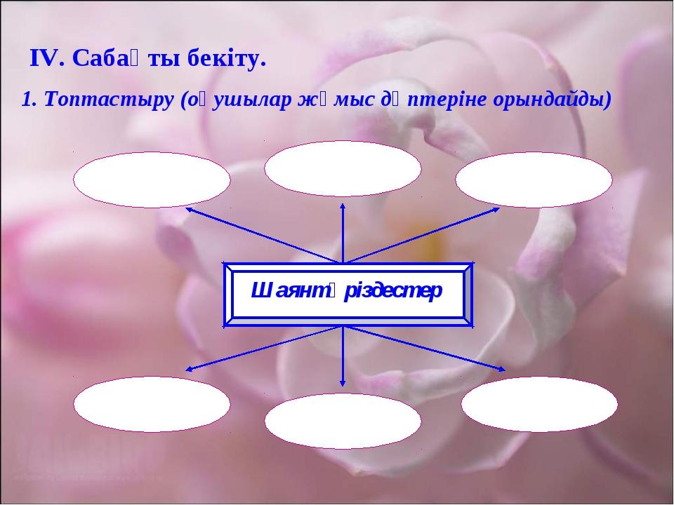 ІV. Сабақты бекіту. 1. Топтастыру (оқушылар жұмыс дәптеріне орындайды) Шаянтә...