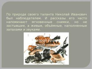 По природе своего таланта Николай Иванович был наблюдателем. И рассказы его ч