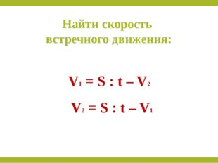 Найти скорость встречного движения: V1 = S : t – V2 V2 = S : t – V1
