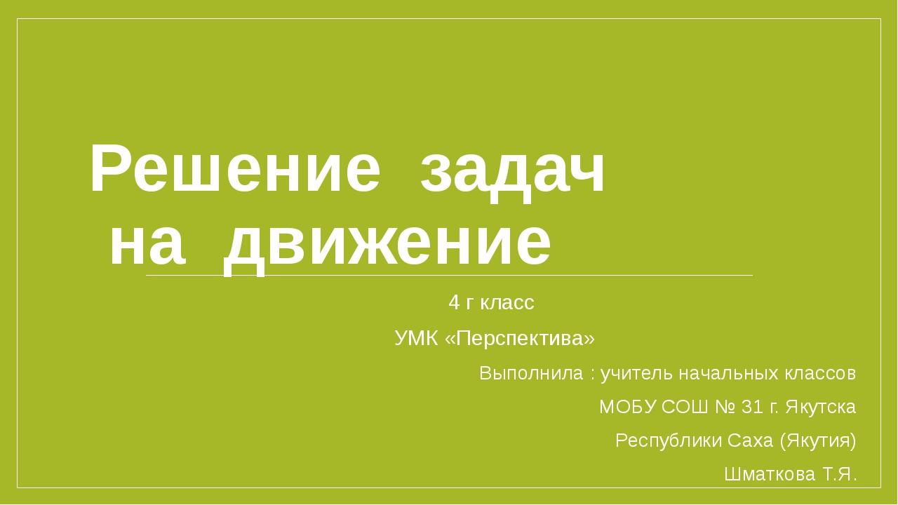 Решение задач на движение 4 г класс УМК «Перспектива» Выполнила : учитель нач...