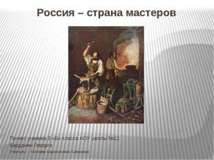 Россия – страна мастеров Проект ученика 3 «Б» класса АОУ школы №11 Варданян Г