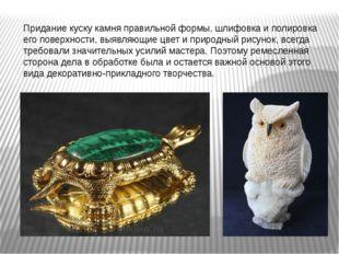 Придание куску камня правильной формы, шлифовка и полировка его поверхности,