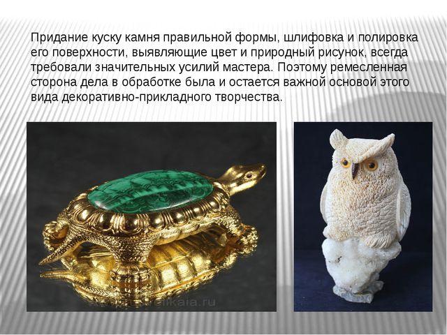 Придание куску камня правильной формы, шлифовка и полировка его поверхности,...