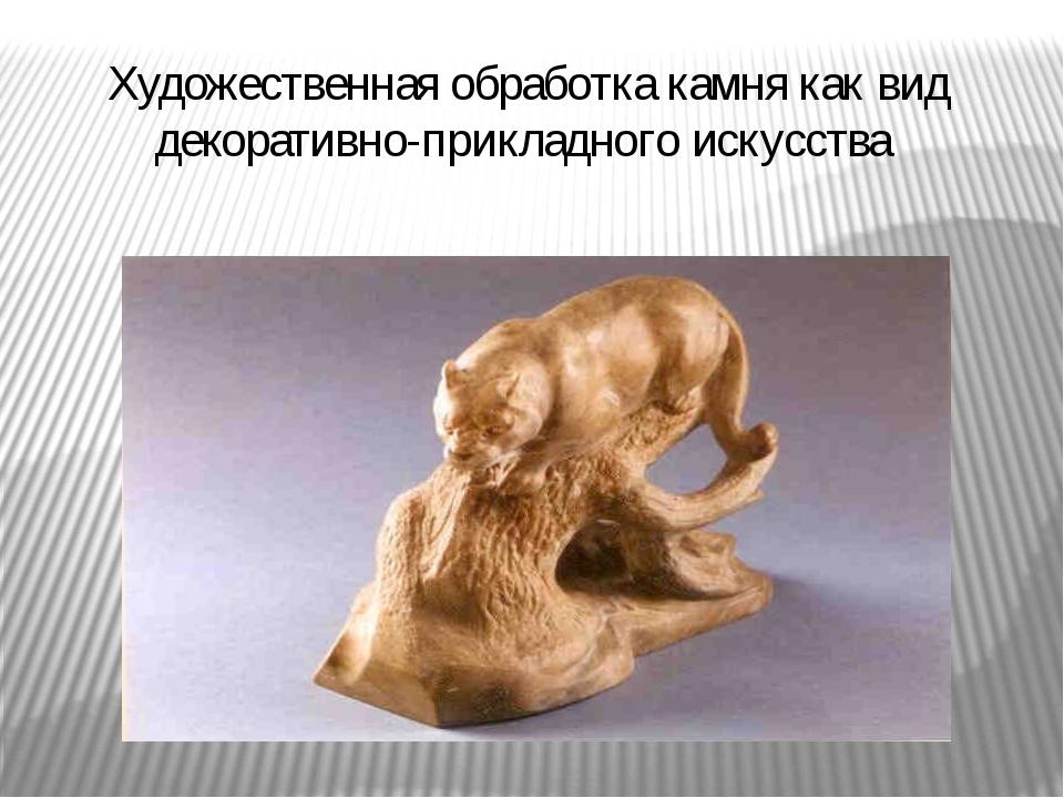 Художественная обработка камня как вид декоративно-прикладного искусства