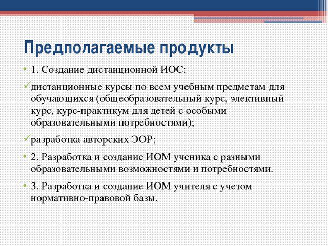 Предполагаемые продукты 1. Создание дистанционной ИОС: дистанционные курсы п...
