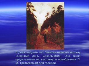 В девятнадцать лет Левитан написал картину «Осенний день. Сокольники». Она бы