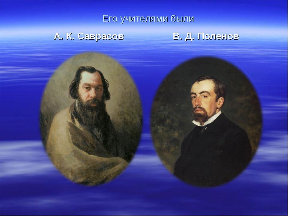 Его учителями были А. К. Саврасов В. Д. Поленов
