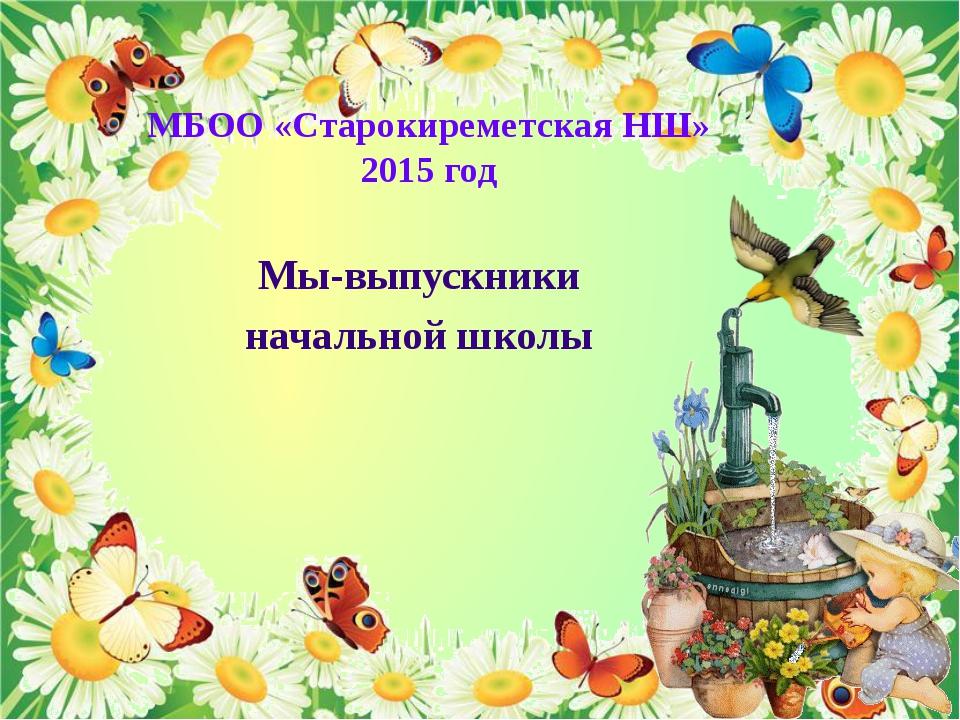 МБОО «Старокиреметская НШ» 2015 год Мы-выпускники начальной школы