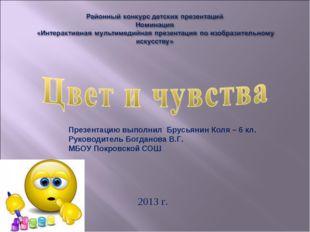 2013 г. Презентацию выполнил Брусьянин Коля – 6 кл. Руководитель Богданова В