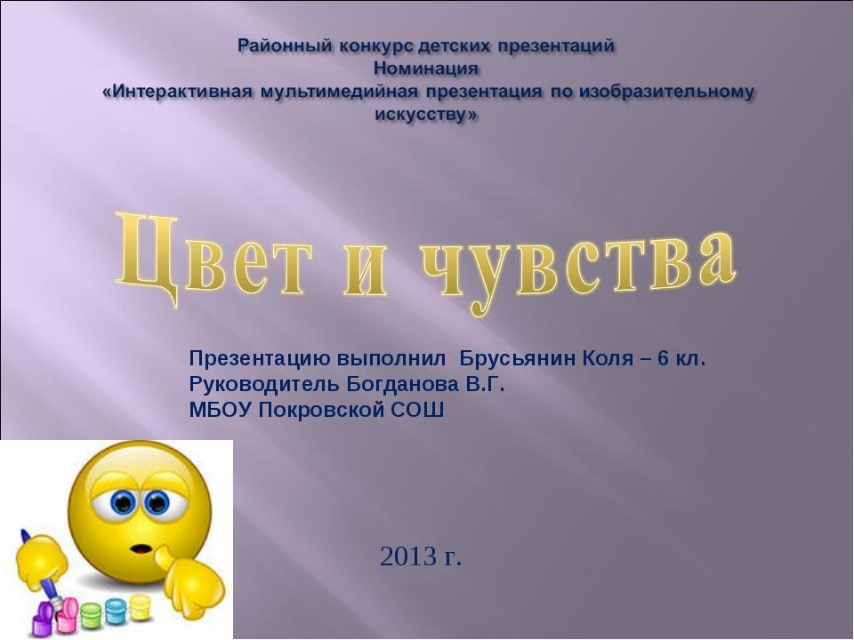 2013 г. Презентацию выполнил Брусьянин Коля – 6 кл. Руководитель Богданова В...