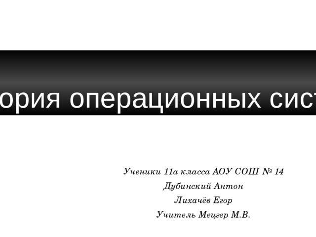 История операционных систем Ученики 11а класса АОУ СОШ № 14 Дубинский Антон...