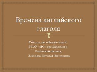 Времена английского глагола Учитель английского языка ГБОУ «ЦО» пос.Варламово