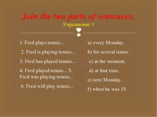 Join the two parts of sentences. Упражнение 1 1. Fred plays tennis... 2. Fred