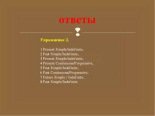 ответы Упражнение 2. 1 Present Simple/indefinite, 2 Past Simple/Indefinite, 3