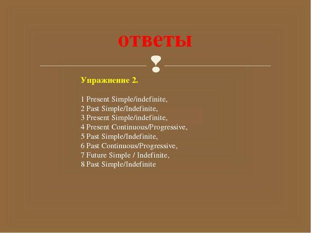 ответы Упражнение 2. 1 Present Simple/indefinite, 2 Past Simple/Indefinite, 3...
