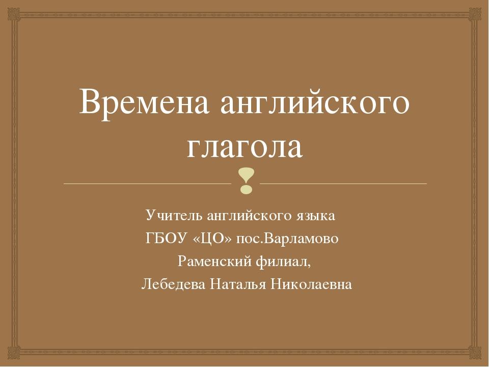 Времена английского глагола Учитель английского языка ГБОУ «ЦО» пос.Варламово...