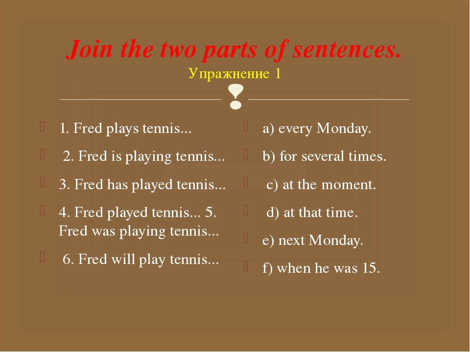 Join the two parts of sentences. Упражнение 1 1. Fred plays tennis... 2. Fred...