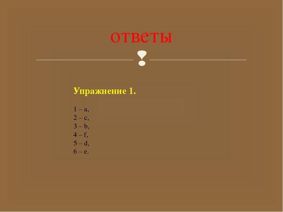 ответы Упражнение 1. 1 – a, 2 – c, 3 – b, 4 – f, 5 – d, 6 – e. 