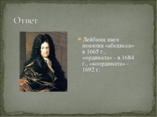 Лейбниц ввел понятия «абсцисса» в 1665 г., «ордината» - в 1684 г., «координат