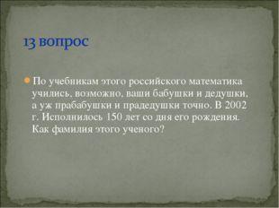 По учебникам этого российского математика учились, возможно, ваши бабушки и д