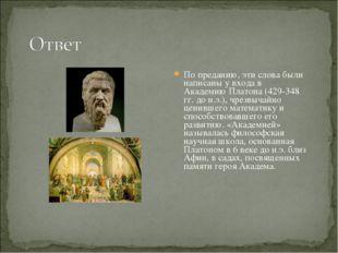 По преданию, эти слова были написаны у входа в Академию Платона (429-348 гг.