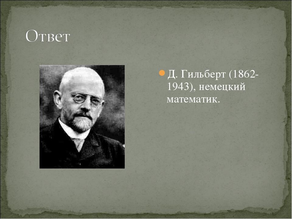 Д. Гильберт (1862-1943), немецкий математик.