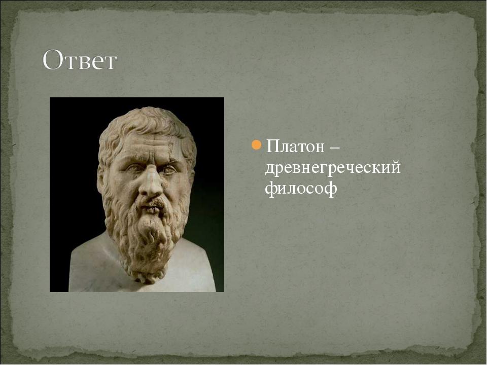 Платон – древнегреческий философ